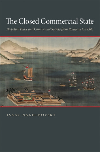 The Closed Commercial State - Perpetual Peace and Commercial Society from Rousseau to Fichte ebook by Isaac Nakhimovsky