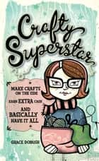 Crafty Superstar - Make Crafts on the Side, Earn Extra Cash, and Basically Have It All ebook by Grace Dobush
