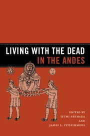 Living with the Dead in the Andes ebook by Izumi Shimada,James L. Fitzsimmons