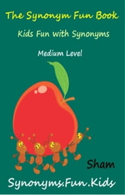 The Synonym Fun Book: Kids Fun With Synonyms Medium Level ebook by Sham