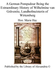 A German Pompadour Being The Extraordinary History of Wilhelmine van Grävenitz, Landhofmeisterin of Wirtemberg ebook by Hon. Marie Hay