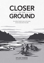 Closer to the Ground - An outdoor family's year on the water, in the woods and at the table ebook by Dylan  Tomine,Thomas McGuane,Nikki McClure