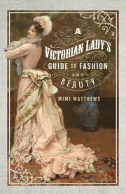 A Victorian Lady's Guide to Fashion and Beauty ebook by Mimi Matthews