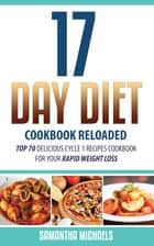 17 Day Diet Cookbook Reloaded: Top 70 Delicious Cycle 1 Recipes Cookbook For Your Rapid Weight Loss ebook by Samantha Michaels