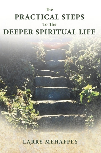 The Practical Steps to the Deeper Spiritual Life ebook by Larry Mehaffey