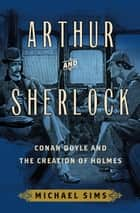 Arthur and Sherlock - Conan Doyle and the Creation of Holmes ebook by Michael Sims