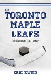 The Toronto Maple Leafs - The Complete Oral History ebook by Eric Zweig
