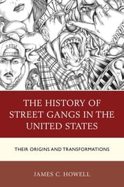 The History of Street Gangs in the United States - Their Origins and Transformations ebook by James C. Howell