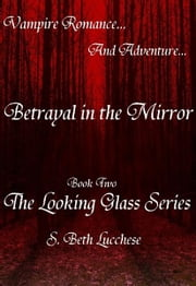 Betrayal in the Mirror - Book Two The Looking Glass Series - Vampire Romance and Adventure ebook by S. Beth Lucchese