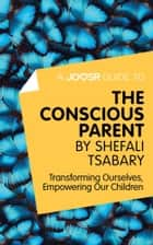 A Joosr Guide to... The Conscious Parent by Shefali Tsabary: Transforming Ourselves, Empowering Our Children ebook by Joosr