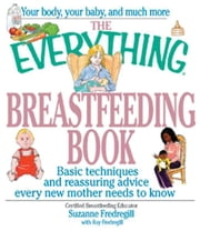 The Everything Breastfeeding Book: Basic Techniques and Reassuring Advice Every New Mother Needs to Know ebook by Suzanne Fredregill,Ray Fredregill