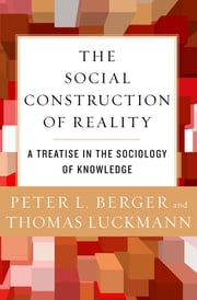 The Social Construction of Reality - A Treatise in the Sociology of Knowledge ebook by Peter L. Berger, Thomas Luckmann