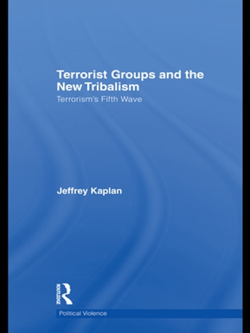 Terrorist Groups and the New Tribalism - Terrorism's Fifth Wave ebook by Jeffrey Kaplan