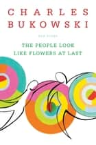 The People Look Like Flowers At Last - New Poems ebook by Charles Bukowski