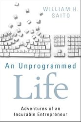 An Unprogrammed Life - Adventures of an Incurable Entrepreneur ebook by William Hiroyuki Saito