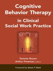 Cognitive Behavior Therapy in Clinical Social Work Practice ebook by Freeman, Arthur, EdD, ABPP