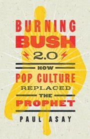 Burning Bush 2.0 - How Pop Culture Replaced the Prophet ebook by Paul Asay
