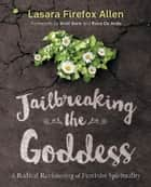 Jailbreaking the Goddess - A Radical Revisioning of Feminist Spirituality ebook by Lasara Firefox Allen