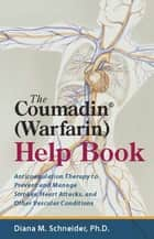 The Coumadin® (Warfarin) Help Book - Anticoagulation Therapy to Prevent and Manage Strokes, Heart Attacks, and Other Vascular Conditions ebook by Ph.D. Diana M. Schneider