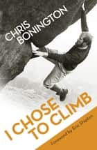 I Chose To Climb ebook by Sir Chris Bonington