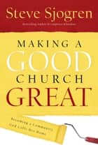 Making a Good Church Great - Becoming a Community God Calls Home ebook by Steve Sjogren