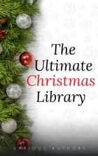 The Ultimate Christmas Library: 100+ Authors, 200 Novels, Novellas, Stories, Poems and Carols ebook by