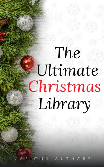 The Ultimate Christmas Library: 100+ Authors, 200 Novels, Novellas, Stories, Poems and Carols eBook by Annie Roe Carr,Alice Duer Miller,Berthold Auerbach,Santa Claus,Bret Harte,Charles Dickens,L. Frank Baum,Evaleen Stein,Florence L. Barclay,Henry Van Dyke,Jacob August Riis,Brothers Grimm,Laura Lee Hope,Louisa May Alcott,Martha Finley,Meredith Nicholson,Nathaniel Hawthorne,Newton Booth Tarkington,O.Henry,Robert Louis Stevenson,Theodore Parker,Thomas Hill,Washington Irving,Amy Ella Blanchard,William Shakespeare,Zona Gale,Hezekiah Butterworth,James Whitcomb Riley,John Bowring,John Greenleaf Whittier,Leo Tolstoy,Letitia Elizabeth Landon,Lewis Carroll,Lope De Vega,Mary E. Wilkins Freeman,Mary Louisa Molesworth,Francis Pharcellus Church,Montague Rhodes James,Mother Goose,W. H. Corning,Nahum Tate,Olive Thorne Miller,Richmal Crompton,Robert Browning,Robert Burns,Saki,Sara Teasdale,Stephen Leacock,Thomas Chatterton,Thomas Hardy,Thomas Nelson Page,Viktor Rydberg,William Makepeace Thackeray,H. W. Collingwood,Hans Christian Andersen,Harriet Beecher Stowe,Henry Wadsworth Longfellow,Hesba Stretton,John Masefield,John Milton,John Strange Winter,José María De Pereda,Julia Schayer,Juliana Horatia Ewing,Kate Douglas Wiggin,Katharine Lee Bates,Kenneth Grahame,Lucy Maud Montgomery,M.E.S.,Margaret E. Sangster,Margery Williams,Peter Christen Asbjornsen,Ralph Henry Barbour,Robert Ervin Howard,Robert Frost,Robert Ingersoll,Rose Terry Cooke,Rudyard Kipling,S. Weir Mitchell,Willa Cather,William Dean Howells,William Henry Davies,William J. Locke,A.A. Milne,Adelaide Anne Procter,Algernon Blackwood,Alice Hale Burnett,Andy Adams,Arthur Conan Doyle,Cecil Frances Alexander,Charles Edward Carryl,Don Marquis,Dylan Thomas,Edward Payson Roe,Eleanor Hallowell Abbott,Elia W. Peattie,Elizabeth Anderson,Elizabeth Margaret Chandler,Ella Wheeler Wilcox,Ellis Parker Butler,Ernest Vincent Wright,Eugene Field,G.K. Chesterton,George A. Baker,George Augustus Sala,George Robert Sims,H.P. Lovecraft,John Kendrick Bangs,Mark Twain