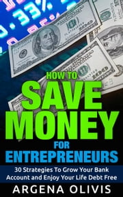 How To Save Money For Entrepreneurs - 30 Strategies To Grow Your Bank Account and Enjoy Life Debt Free ebook by Argena Olivis