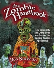 The Zombie Handbook - How to Identify the Living Dead and Survive the Coming Zombie Apocalypse ebook by Rob Sacchetto