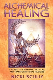 Alchemical Healing: A Guide to Spiritual, Physical, and Transformational Medicine - A Guide to Spiritual, Physical, and Transformational Medicine ebook by Nicki Scully