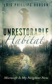 Unrestorable Habitat: Microsoft Is My Neighbor Now ebook by Lois Phillips Hudson