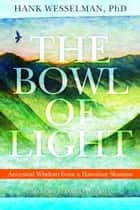 The Bowl of Light: Ancestral Wisdom from a Hawaiian Shaman - Ancestral Wisdom from a Hawaiian Shaman ebook by Hank Wesselman