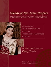 Words of the True Peoples/Palabras de los Seres Verdaderos: Anthology of Contemporary Mexican Indigenous-Language Writers/Antología de Escritores Actuales en Lenguas Indígenas de México - Volume Two/Tomo Dos: Poetry/Poesía ebook by Carlos Montemayor,Donald  Frischmann,George O., Jr. Jackson