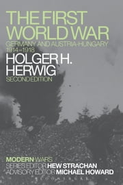The First World War - Germany and Austria-Hungary 1914-1918 ebook by Holger H. Herwig
