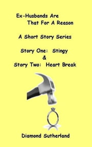 Ex-Husbands Are That For A Reason A Short Story Series Story One: Stingy & Story Two: Heart Break ebook by Diamond Sutherland