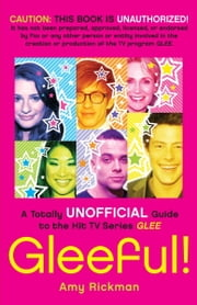 Gleeful! - A Totally Unofficial Guide to the Hit TV Series Glee ebook by Amy Rickman