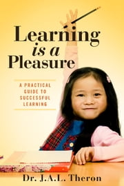 Learning is a Pleasure - A Practical Guide to Successful Learning ebook by Dr. J.A.L. Theron