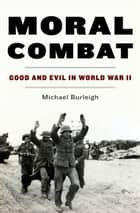 Moral Combat - Good and Evil in World War II ebook by Michael Burleigh