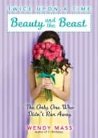Twice Upon a Time #3: Beauty and the Beast, the Only One Who Didn't Run Away ebook by Wendy Mass