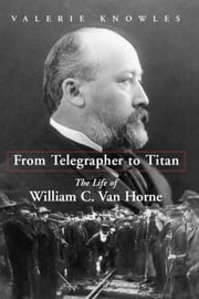 From Telegrapher to Titan - The Life of William C. Van Horne ebook by Valerie Knowles