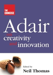 The Concise Adair on Creativity and Innovation ebook by John Adair,Neil Thomas