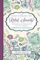 The Ready Resource for Relief Society—Teachings of the Presidents of the Church - Gordon B. Hinckley ebook by Trina Boice