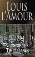 Guns of the Timberlands - A Novel ebook by Louis L'Amour