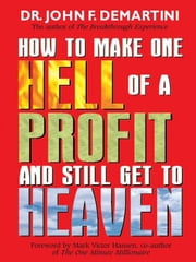 How To Make One Hell Of A Profit and Still Get In To Heaven ebook by John DeMartini