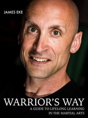Warrior's Way - A Guide To Lifelong Learning In The Martial Arts ebook by James Eke