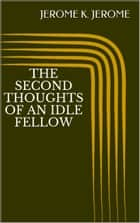 The Second Thoughts of An Idle Fellow eBook by Jerome K. Jerome