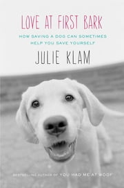 Love at First Bark - How Saving a Dog Can Sometimes Help You Save Yourself ebook by Julie Klam