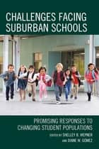 Challenges Facing Suburban Schools - Promising Responses to Changing Student Populations ebook by Shelley B. Wepner, Diane W. Gomez