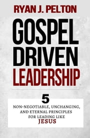 Gospel Driven Leadership - 5 Non-Negotiable, Unchanging, and Eternal Principles for Leading Like Jesus ebook by Ryan J. Pelton