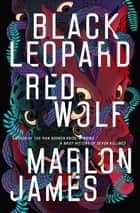 Black Leopard, Red Wolf - Dark Star Trilogy Book 1 ebook by Marlon James